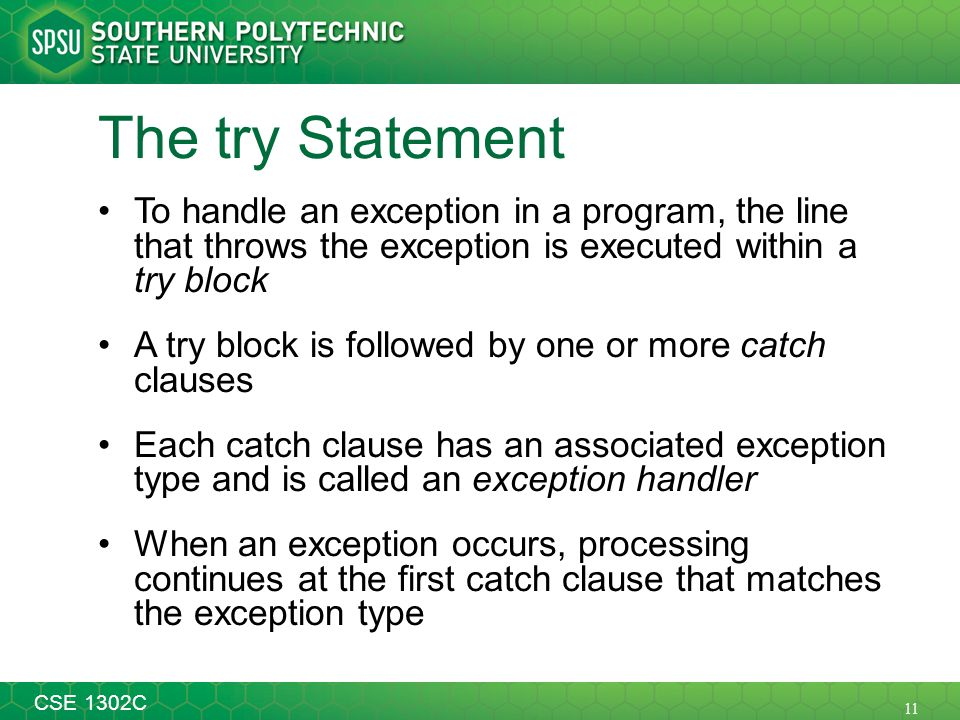 11 CSE 1302C The try Statement To handle an exception in a program, the line that throws the exception is executed within a try block A try block is followed by one or more catch clauses Each catch clause has an associated exception type and is called an exception handler When an exception occurs, processing continues at the first catch clause that matches the exception type