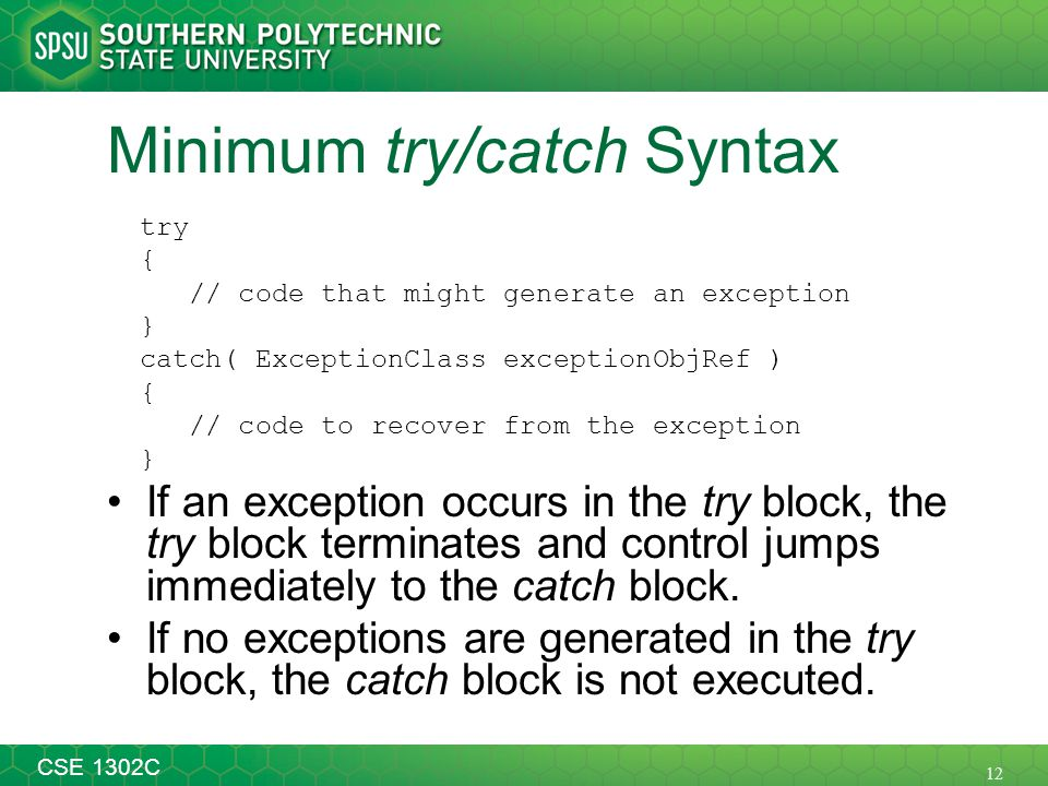 12 CSE 1302C Minimum try/catch Syntax try { // code that might generate an exception } catch( ExceptionClass exceptionObjRef ) { // code to recover fr