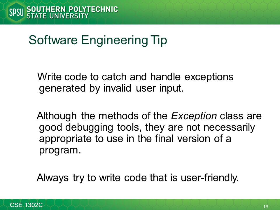 19 CSE 1302C Software Engineering Tip Write code to catch and handle exceptions generated by invalid user input. Although the methods of the Exception