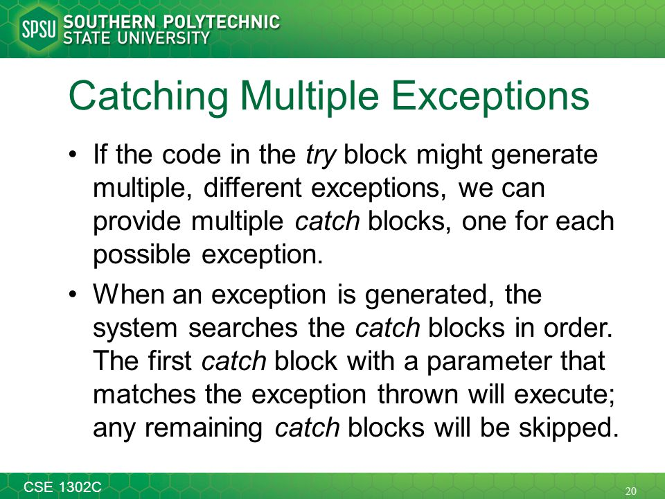 20 CSE 1302C Catching Multiple Exceptions If the code in the try block might generate multiple, different exceptions, we can provide multiple catch blocks, one for each possible exception.