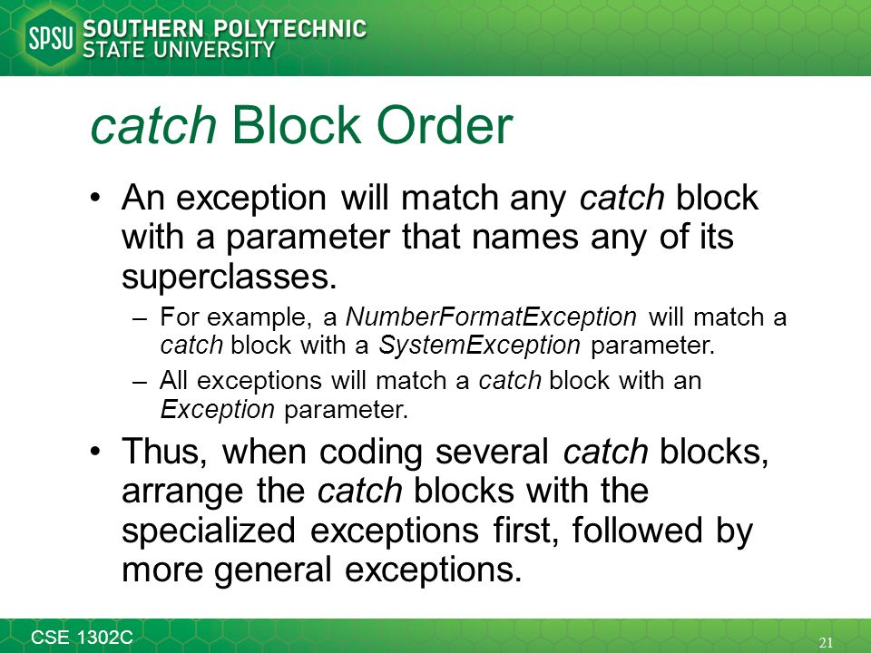 21 CSE 1302C catch Block Order An exception will match any catch block with a parameter that names any of its superclasses. –For example, a NumberForm