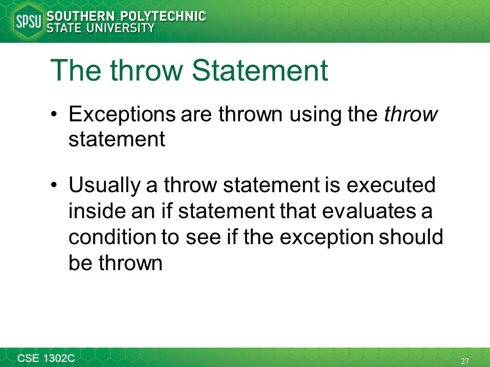 27 CSE 1302C The throw Statement Exceptions are thrown using the throw statement Usually a throw statement is executed inside an if statement that eva