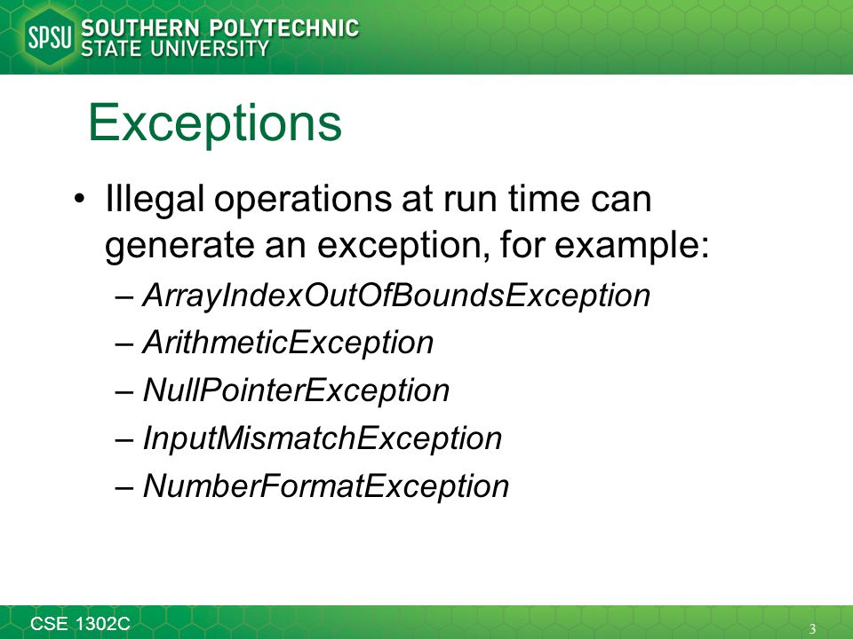 3 CSE 1302C Exceptions Illegal operations at run time can generate an exception, for example: –ArrayIndexOutOfBoundsException –ArithmeticException –Nu