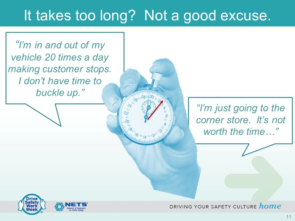 "It takes too long? Not a good excuse. "" I'm in and out of my vehicle 20 times a day making customer stops. I don't have time to buckle up."" ""I'm just"