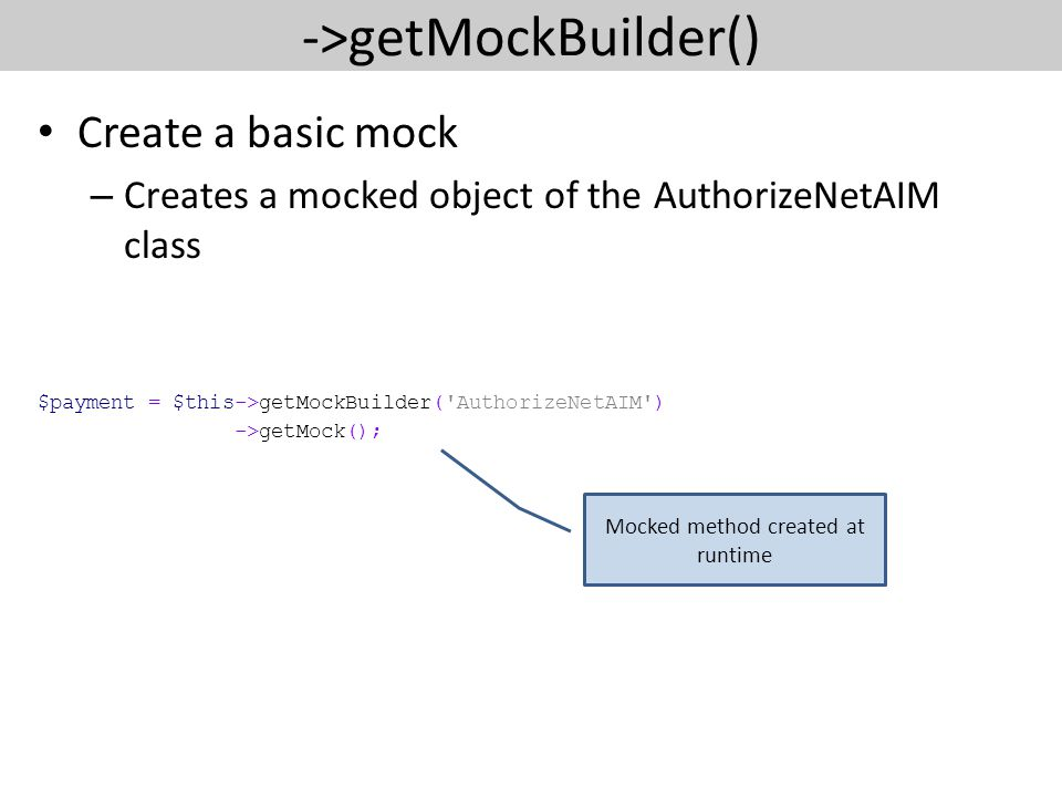 ->getMockBuilder() Create a basic mock – Creates a mocked object of the AuthorizeNetAIM class $payment = $this->getMockBuilder( AuthorizeNetAIM ) ->getMock(); Mocked method created at runtime