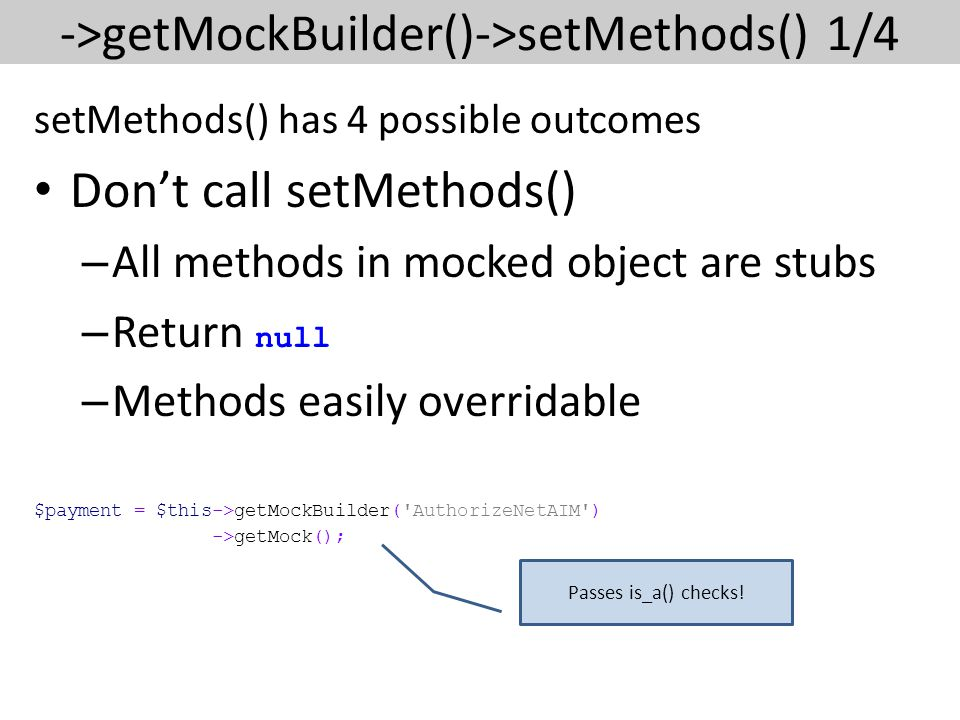 ->getMockBuilder()->setMethods() 1/4 setMethods() has 4 possible outcomes Don't call setMethods() – All methods in mocked object are stubs – Return null – Methods easily overridable $payment = $this->getMockBuilder( AuthorizeNetAIM ) ->getMock(); Passes is_a() checks!