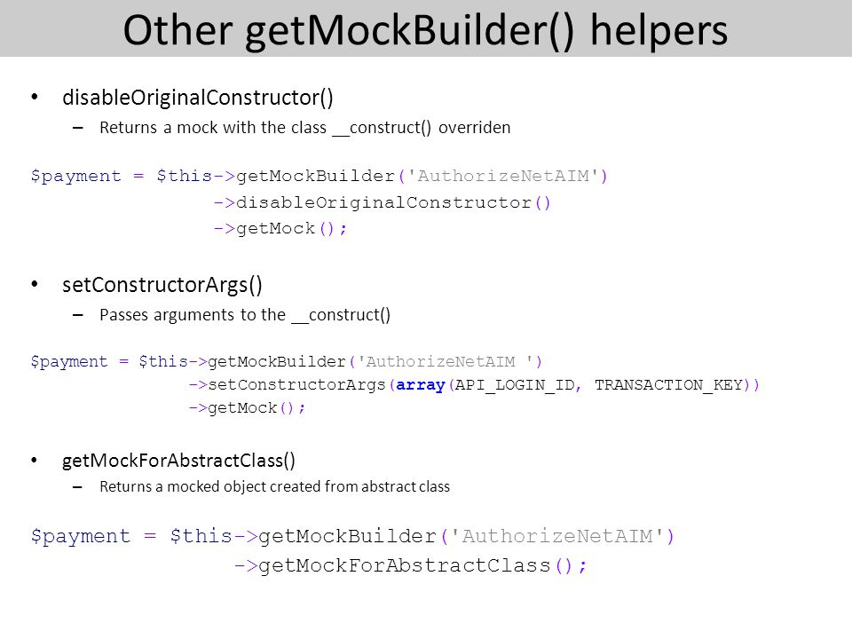 Other getMockBuilder() helpers disableOriginalConstructor() – Returns a mock with the class __construct() overriden $payment = $this->getMockBuilder( AuthorizeNetAIM ) ->disableOriginalConstructor() ->getMock(); setConstructorArgs() – Passes arguments to the __construct() $payment = $this->getMockBuilder( AuthorizeNetAIM ) ->setConstructorArgs(array(API_LOGIN_ID, TRANSACTION_KEY)) ->getMock(); getMockForAbstractClass() – Returns a mocked object created from abstract class $payment = $this->getMockBuilder( AuthorizeNetAIM ) ->getMockForAbstractClass();