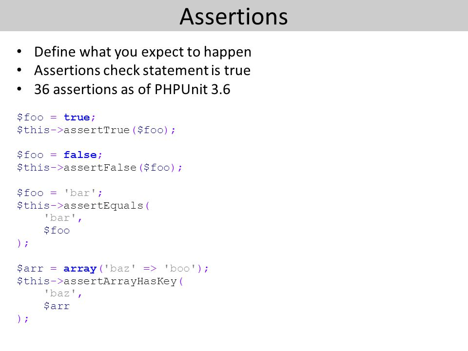Assertions Define what you expect to happen Assertions check statement is true 36 assertions as of PHPUnit 3.6 $foo = true; $this->assertTrue($foo); $foo = false; $this->assertFalse($foo); $foo = bar ; $this->assertEquals( bar , $foo ); $arr = array( baz => boo ); $this->assertArrayHasKey( baz , $arr );