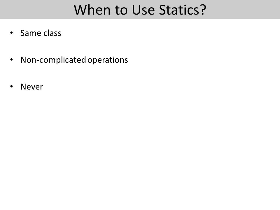 When to Use Statics? Same class Non-complicated operations Never