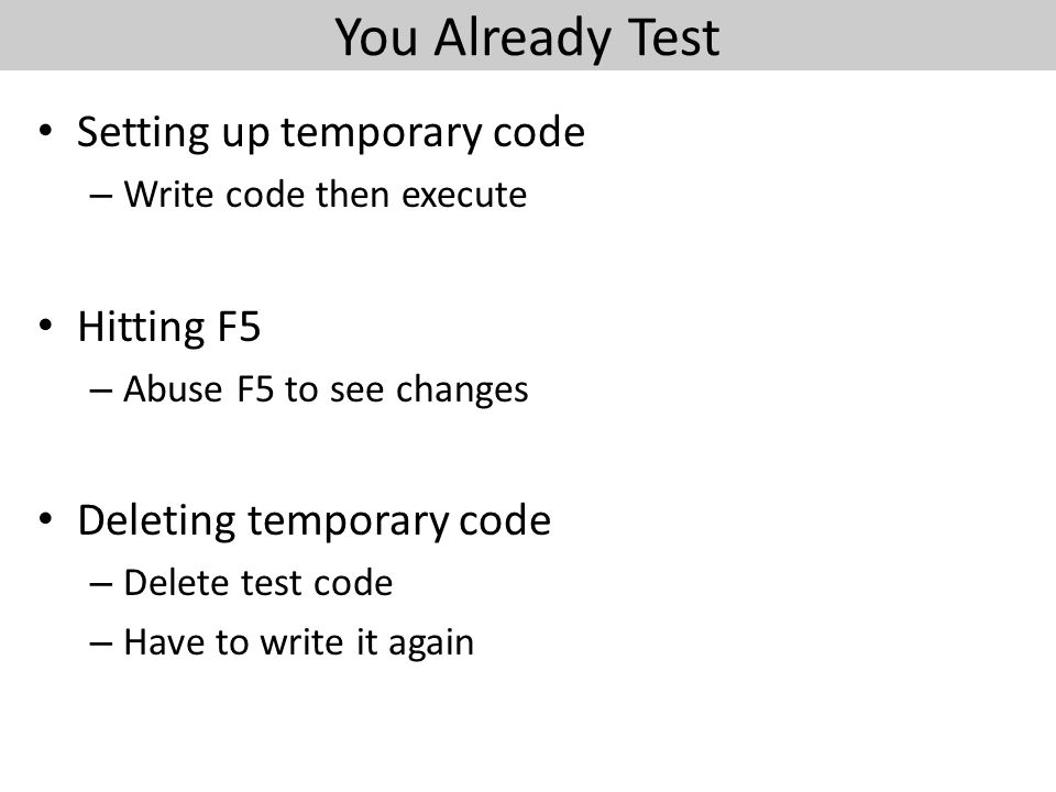 You Already Test Setting up temporary code – Write code then execute Hitting F5 – Abuse F5 to see changes Deleting temporary code – Delete test code – Have to write it again