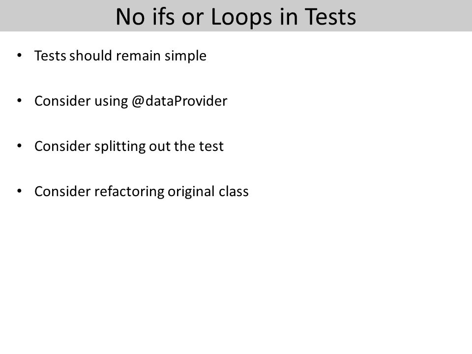 No ifs or Loops in Tests Tests should remain simple Consider using @dataProvider Consider splitting out the test Consider refactoring original class