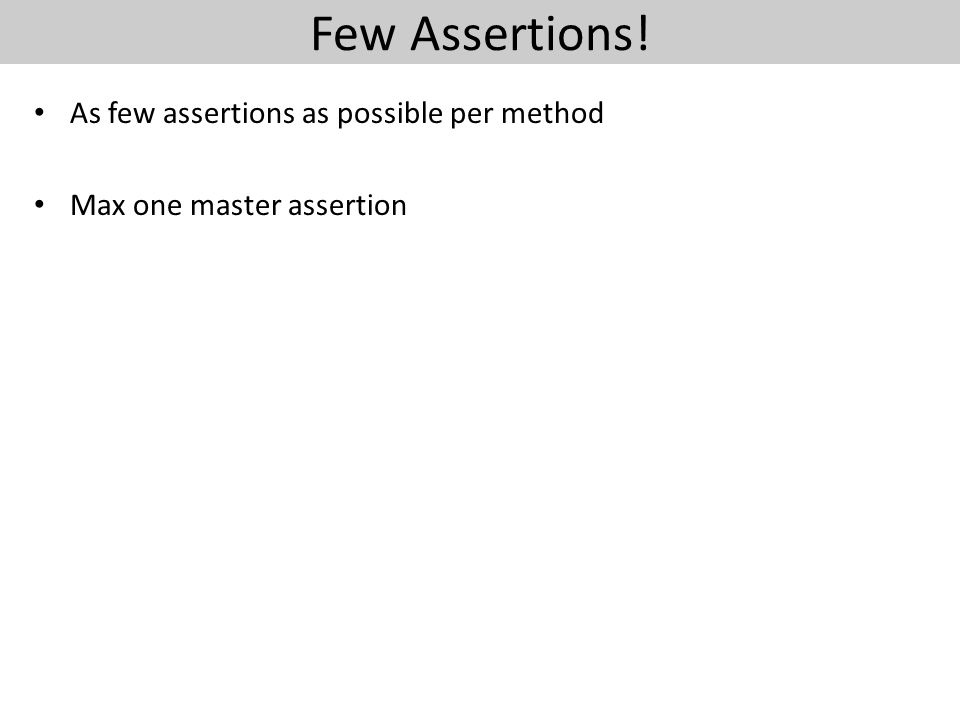 Few Assertions! As few assertions as possible per method Max one master assertion