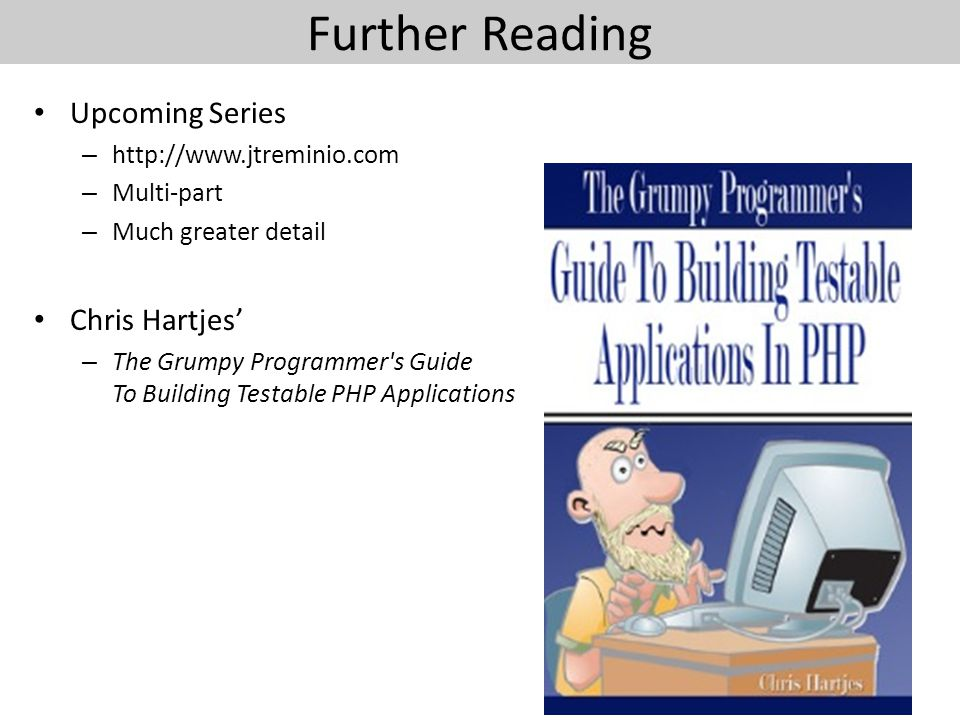Further Reading Upcoming Series – http://www.jtreminio.com – Multi-part – Much greater detail Chris Hartjes' – The Grumpy Programmer s Guide To Building Testable PHP Applications