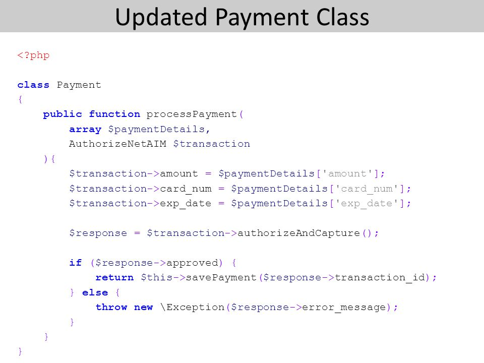 Updated Payment Class <?php class Payment { public function processPayment( array $paymentDetails, AuthorizeNetAIM $transaction ){ $transaction->amount = $paymentDetails[ amount ]; $transaction->card_num = $paymentDetails[ card_num ]; $transaction->exp_date = $paymentDetails[ exp_date ]; $response = $transaction->authorizeAndCapture(); if ($response->approved) { return $this->savePayment($response->transaction_id); } else { throw new \Exception($response->error_message); }