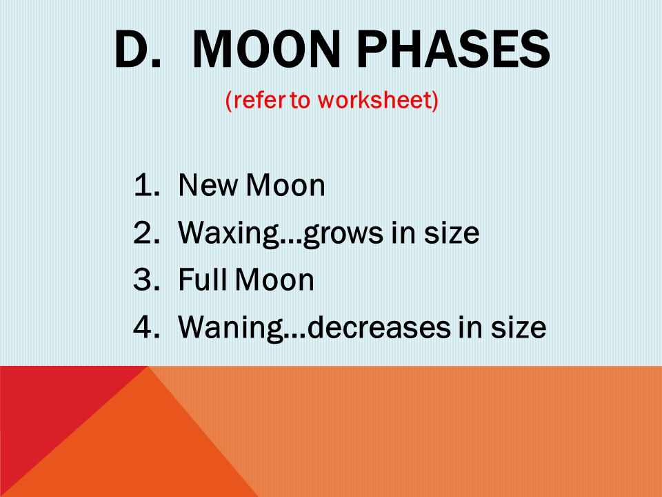 D. MOON PHASES (refer to worksheet) 1. New Moon 2. Waxing…grows in size 3. Full Moon 4. Waning…decreases in size