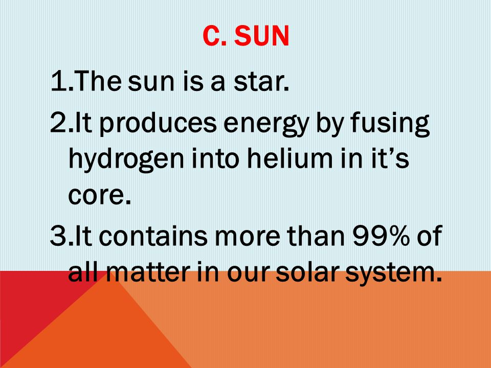 C. SUN 1.The sun is a star. 2.It produces energy by fusing hydrogen into helium in it's core. 3.It contains more than 99% of all matter in our solar s