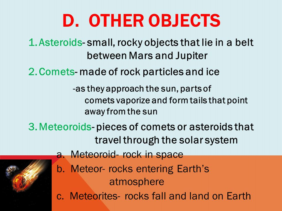 D. OTHER OBJECTS 1.Asteroids- small, rocky objects that lie in a belt between Mars and Jupiter 2.Comets- made of rock particles and ice -as they appro