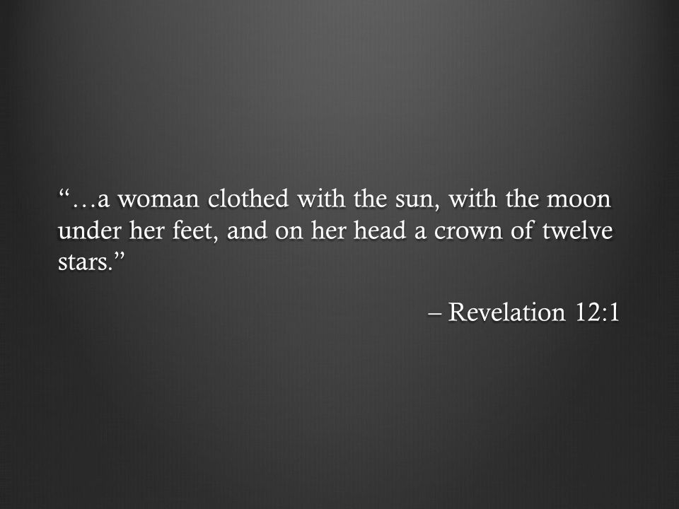 …a woman clothed with the sun, with the moon under her feet, and on her head a crown of twelve stars. – Revelation 12:1