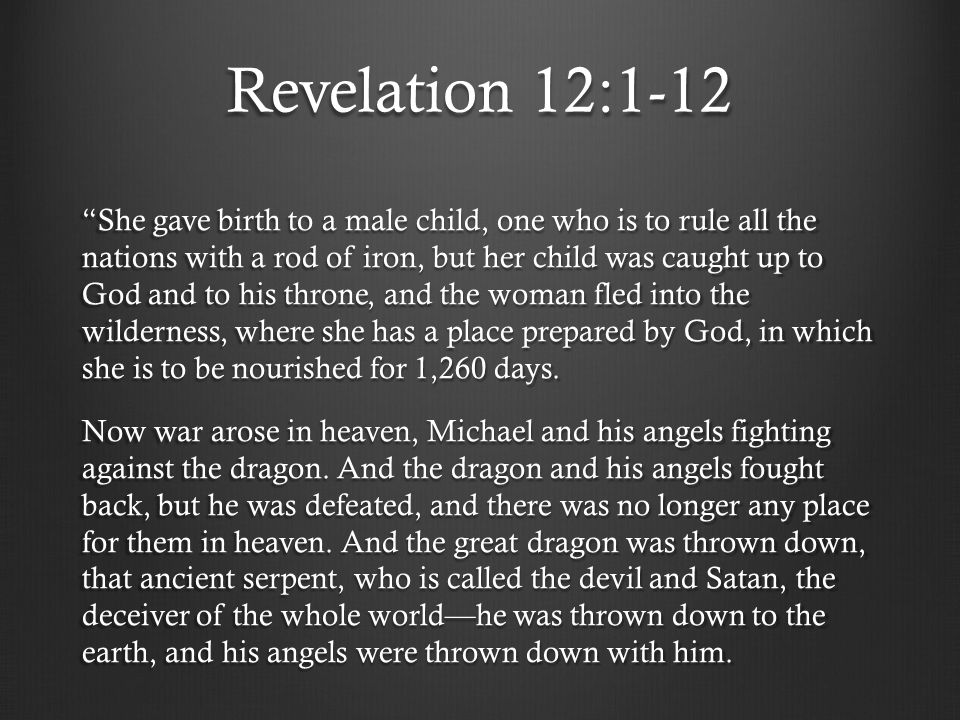 Revelation 12:1-12 And I heard a loud voice in heaven, saying, 'Now the salvation and the power and the kingdom of our God and the authority of his Christ have come, for the accuser of our brothers has been thrown down, who accuses them day and night before our God.