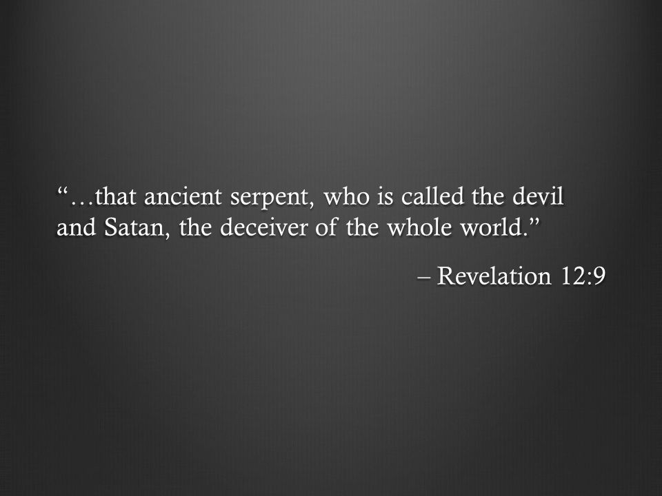 …that ancient serpent, who is called the devil and Satan, the deceiver of the whole world. – Revelation 12:9