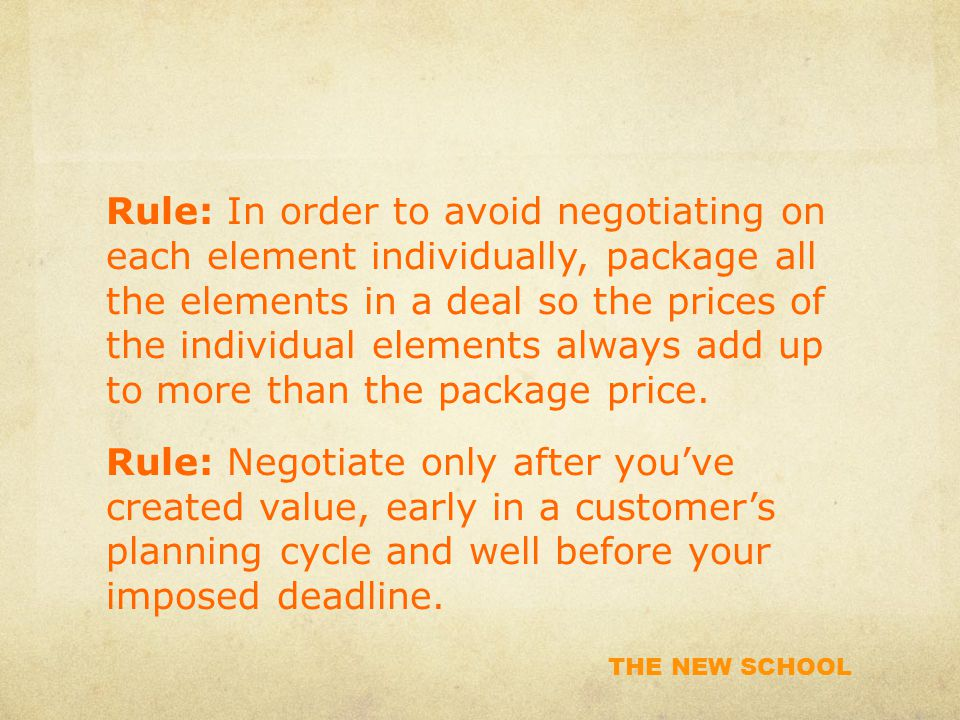 THE NEW SCHOOL Rule: In order to avoid negotiating on each element individually, package all the elements in a deal so the prices of the individual elements always add up to more than the package price.