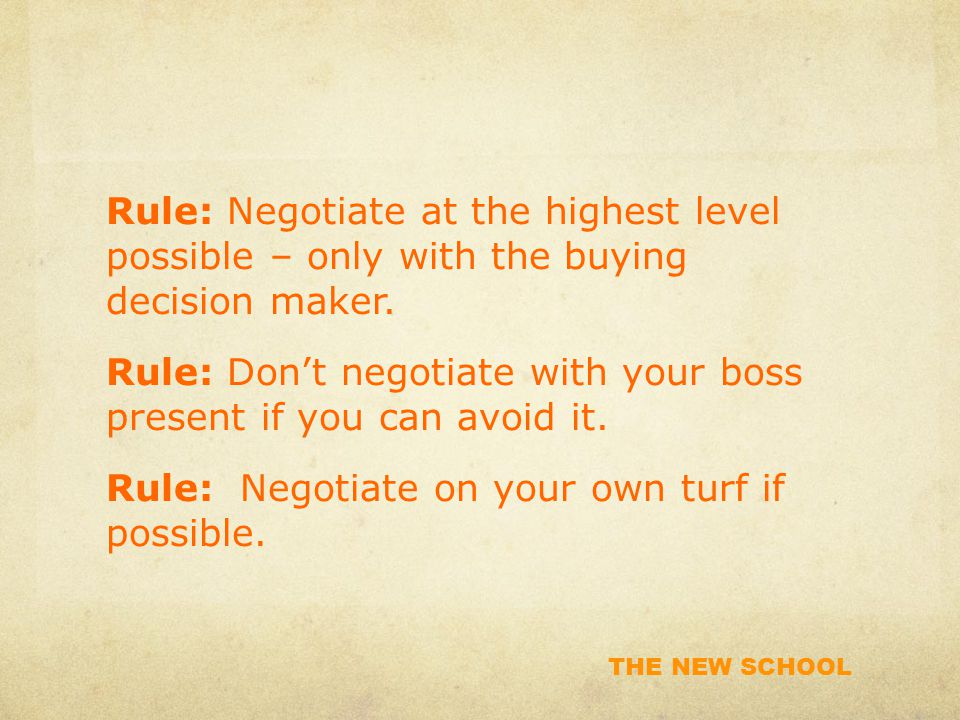 THE NEW SCHOOL Rule: Negotiate at the highest level possible – only with the buying decision maker.