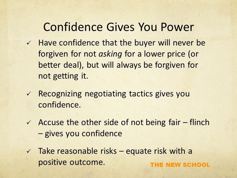 THE NEW SCHOOL Confidence Gives You Power Have confidence that the buyer will never be forgiven for not asking for a lower price (or better deal), but will always be forgiven for not getting it.