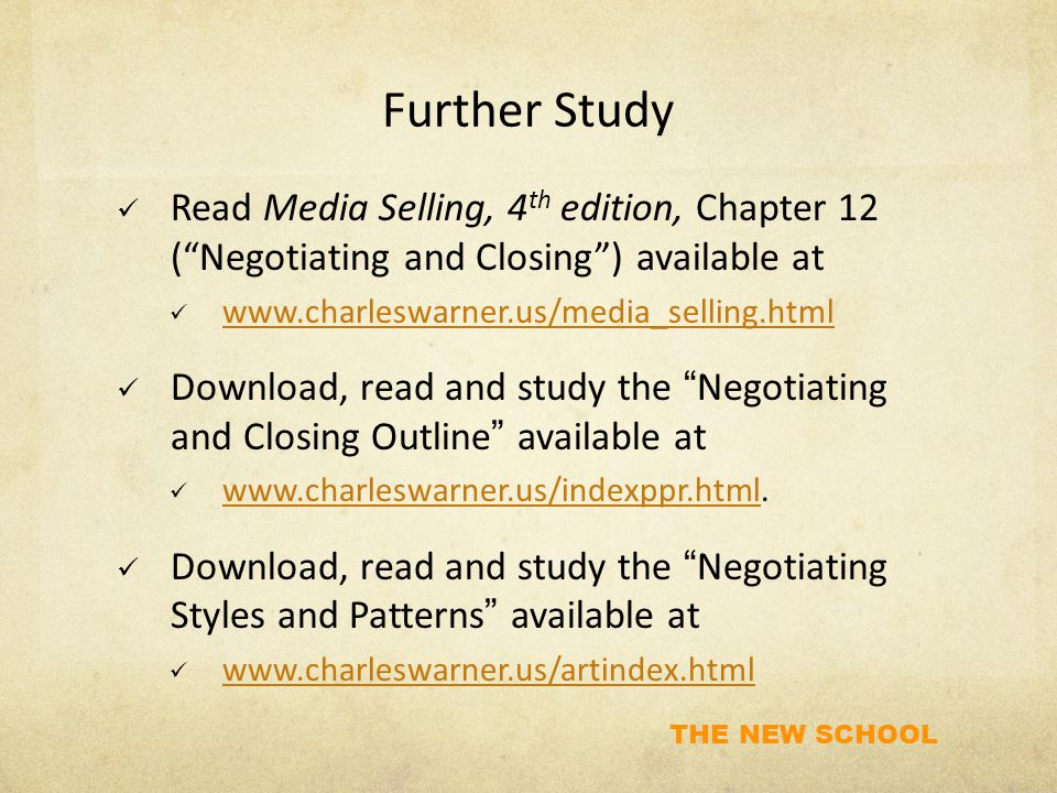 THE NEW SCHOOL Further Study Read Media Selling, 4 th edition, Chapter 12 ( Negotiating and Closing ) available at www.charleswarner.us/media_selling.html Download, read and study the Negotiating and Closing Outline available at www.charleswarner.us/indexppr.html.