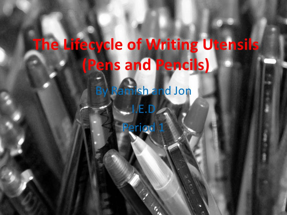 The Lifecycle of Writing Utensils (Pens and Pencils) By Ramish and Jon I.E.D Period 1