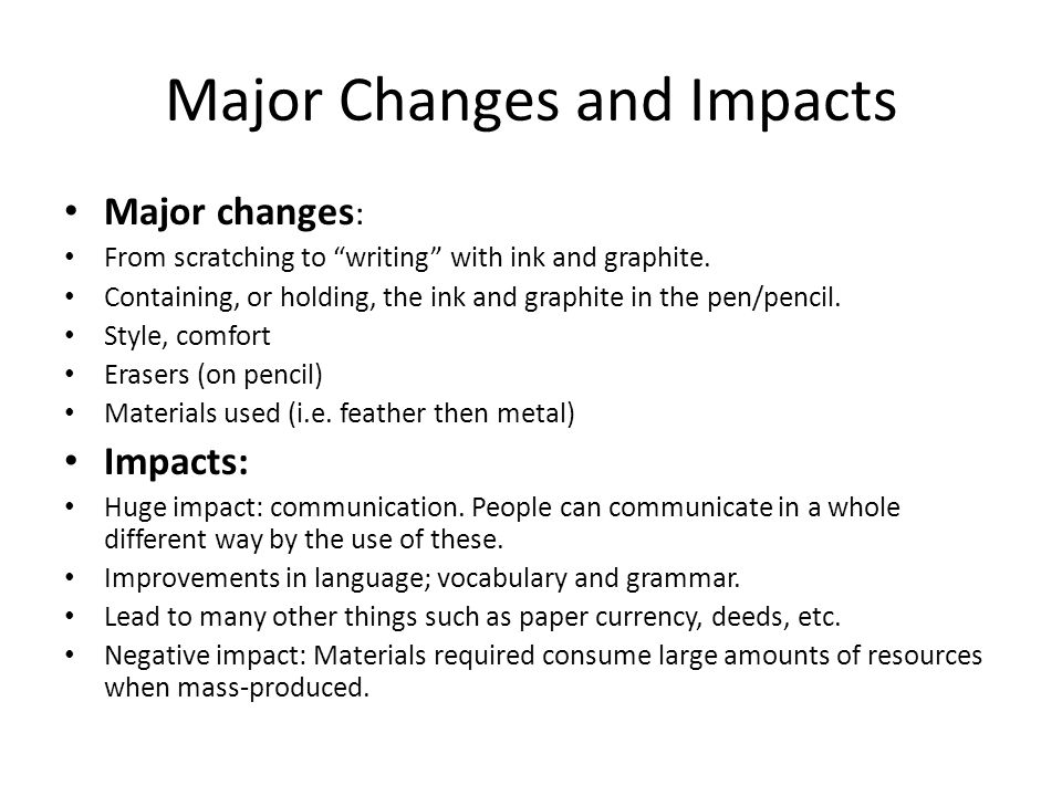 """Major Changes and Impacts Major changes : From scratching to """"writing"""" with ink and graphite. Containing, or holding, the ink and graphite in the pen/"""