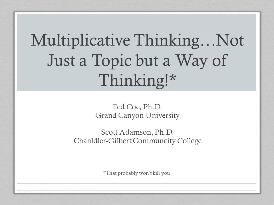 Multiplicative Thinking Previously, emphasis has been on ways of DOING Today, we will emphasize developing ways of THINKING These ways of thinking lead to HABITS of THINKING This will lead to effective, efficient, flexible, and fluent ways of DOING