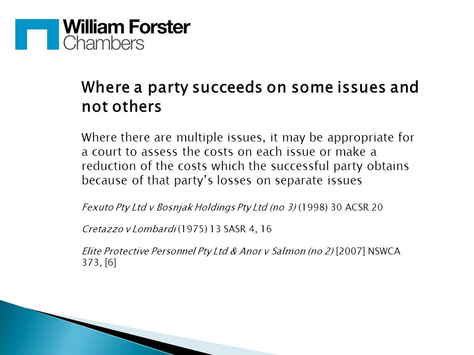 Where a party succeeds on some issues and not others Where there are multiple issues, it may be appropriate for a court to assess the costs on each issue or make a reduction of the costs which the successful party obtains because of that party's losses on separate issues Fexuto Pty Ltd v Bosnjak Holdings Pty Ltd (no 3) (1998) 30 ACSR 20 Cretazzo v Lombardi (1975) 13 SASR 4, 16 Elite Protective Personnel Pty Ltd & Anor v Salmon (no 2) [2007] NSWCA 373, [6]