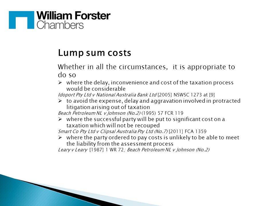 Lump sum costs Whether in all the circumstances, it is appropriate to do so  where the delay, inconvenience and cost of the taxation process would be considerable Idoport Pty Ltd v National Australia Bank Ltd [2005] NSWSC 1273 at [9]  to avoid the expense, delay and aggravation involved in protracted litigation arising out of taxation Beach Petroleum NL v Johnson (No.2) (1995) 57 FCR 119  where the successful party will be put to significant cost on a taxation which will not be recouped Smart Co Pty Ltd v Clipsal Australia Pty Ltd (No.7) [2011] FCA 1359  where the party ordered to pay costs is unlikely to be able to meet the liability from the assessment process Leary v Leary [1987] 1 WR 72; Beach Petroleum NL v Johnson (No.2)