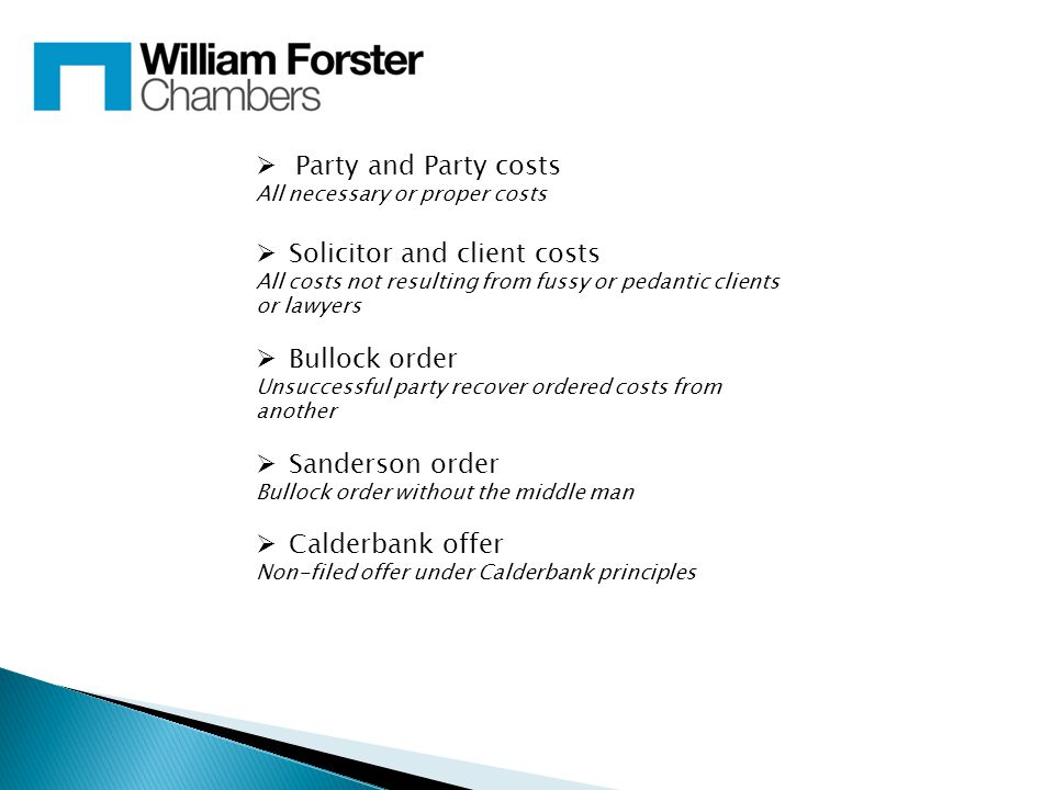  Party and Party costs All necessary or proper costs  Solicitor and client costs All costs not resulting from fussy or pedantic clients or lawyers  Bullock order Unsuccessful party recover ordered costs from another  Sanderson order Bullock order without the middle man  Calderbank offer Non-filed offer under Calderbank principles