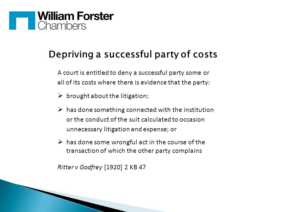 Depriving a successful party of costs A court is entitled to deny a successful party some or all of its costs where there is evidence that the party:  brought about the litigation;  has done something connected with the institution or the conduct of the suit calculated to occasion unnecessary litigation and expense; or  has done some wrongful act in the course of the transaction of which the other party complains Ritter v Godfrey [1920] 2 KB 47
