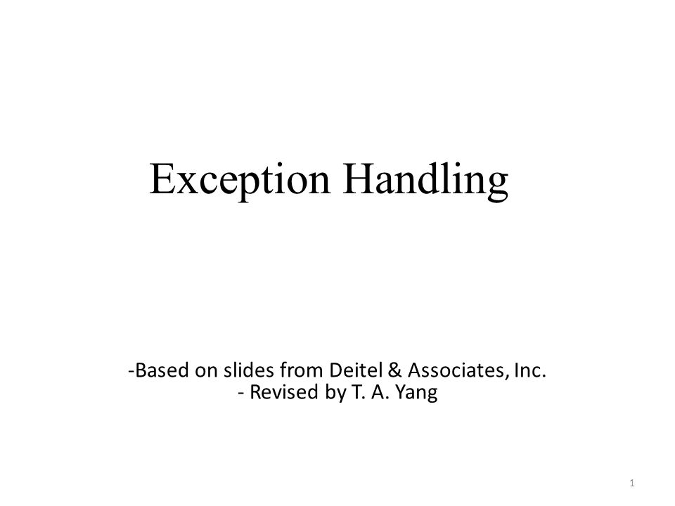 Exception Handling 1 -Based on slides from Deitel & Associates, Inc. - Revised by T. A. Yang