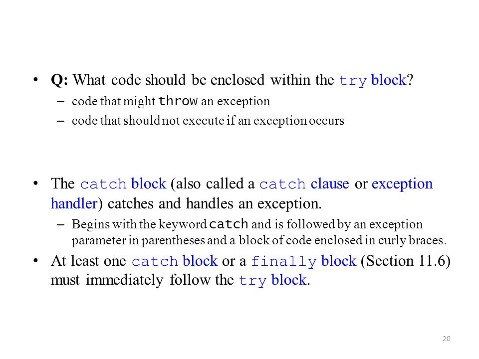 20 Q: What code should be enclosed within the try block? – code that might throw an exception – code that should not execute if an exception occurs Th
