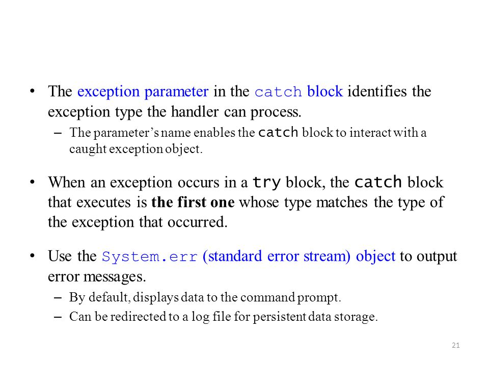 21 The exception parameter in the catch block identifies the exception type the handler can process. – The parameter's name enables the catch block to