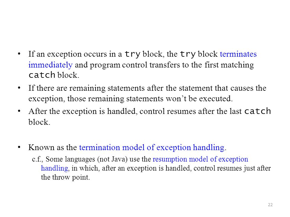 22 If an exception occurs in a try block, the try block terminates immediately and program control transfers to the first matching catch block. If the