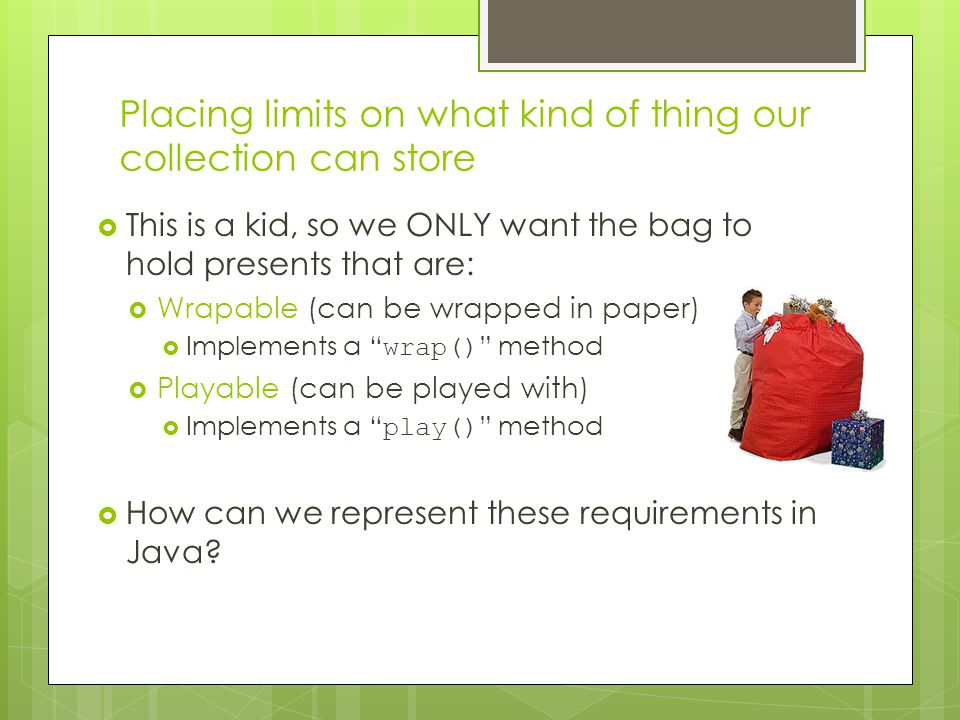 Placing limits on what kind of thing our collection can store  This is a kid, so we ONLY want the bag to hold presents that are:  Wrapable (can be wrapped in paper)  Implements a wrap() method  Playable (can be played with)  Implements a play() method  How can we represent these requirements in Java?