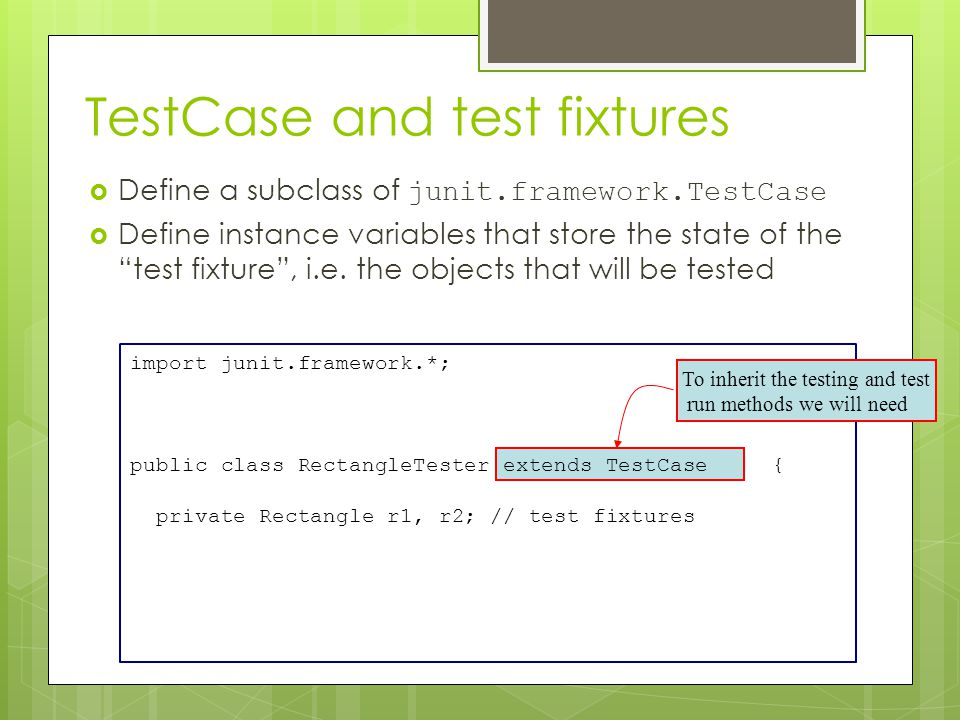 import junit.framework.*; public class RectangleTester extends TestCase { private Rectangle r1, r2; // test fixtures TestCase and test fixtures  Define a subclass of junit.framework.TestCase  Define instance variables that store the state of the test fixture , i.e.