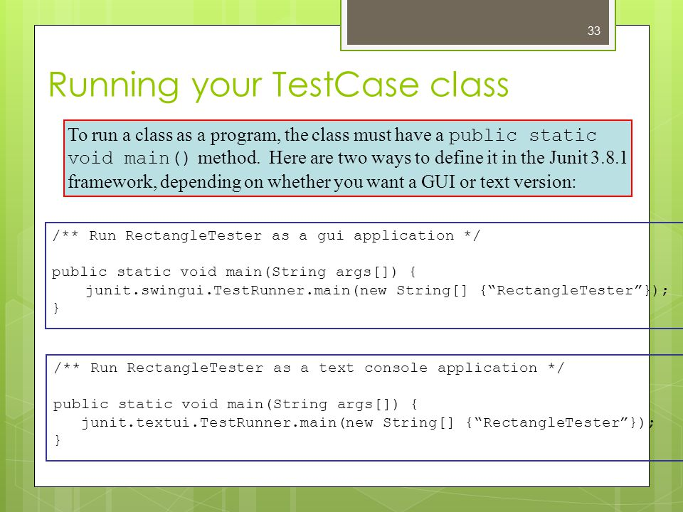 Running your TestCase class /** Run RectangleTester as a gui application */ public static void main(String args[]) { junit.swingui.TestRunner.main(new String[] { RectangleTester }); } To run a class as a program, the class must have a public static void main() method.