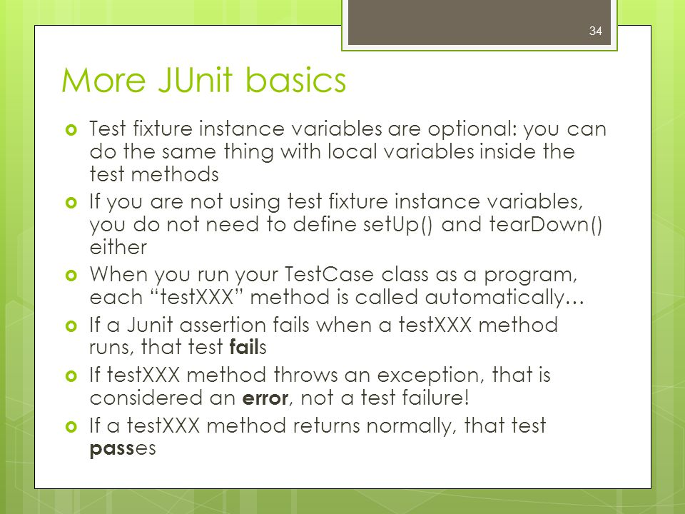 More JUnit basics  Test fixture instance variables are optional: you can do the same thing with local variables inside the test methods  If you are not using test fixture instance variables, you do not need to define setUp() and tearDown() either  When you run your TestCase class as a program, each testXXX method is called automatically…  If a Junit assertion fails when a testXXX method runs, that test fail s  If testXXX method throws an exception, that is considered an error, not a test failure.