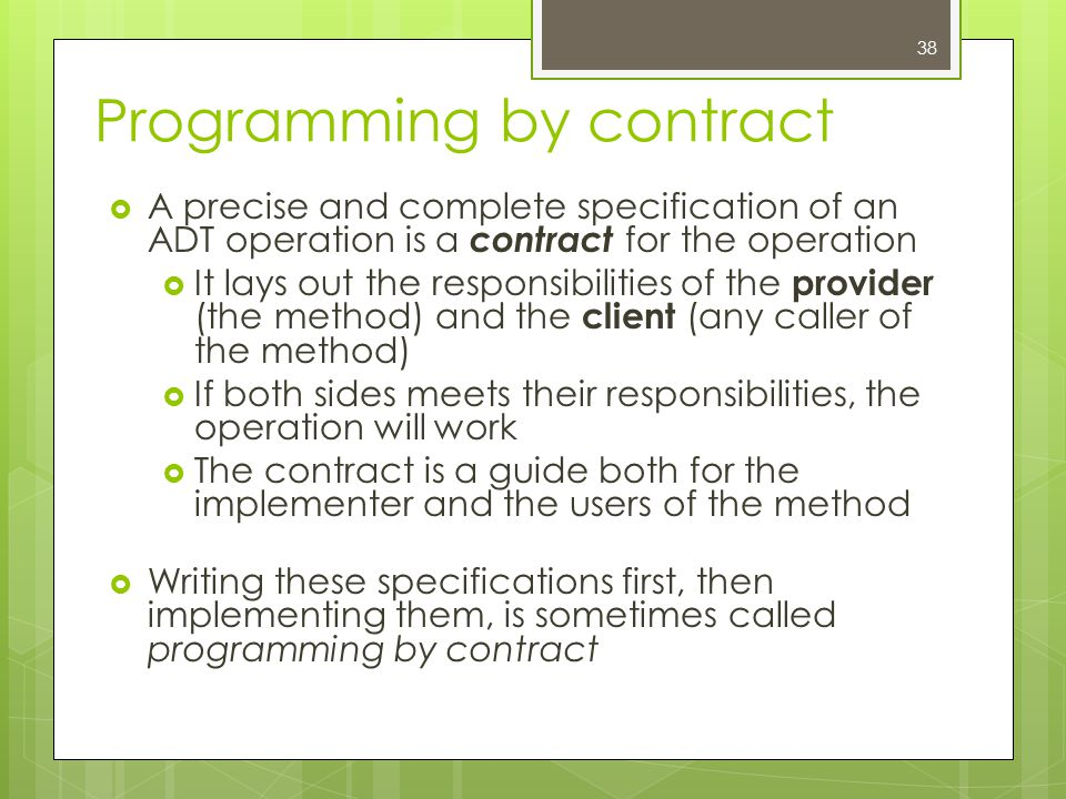 Programming by contract  A precise and complete specification of an ADT operation is a contract for the operation  It lays out the responsibilities of the provider (the method) and the client (any caller of the method)  If both sides meets their responsibilities, the operation will work  The contract is a guide both for the implementer and the users of the method  Writing these specifications first, then implementing them, is sometimes called programming by contract 38