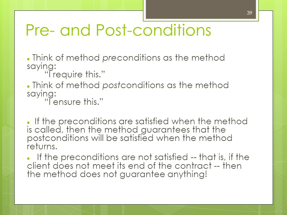 Pre- and Post-conditions Think of method preconditions as the method saying: I require this. Think of method postconditions as the method saying: I ensure this. If the preconditions are satisfied when the method is called, then the method guarantees that the postconditions will be satisfied when the method returns.