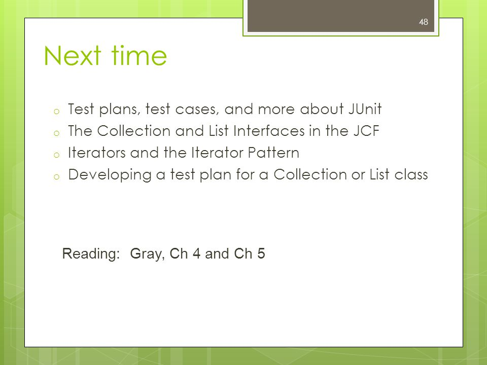 Next time o Test plans, test cases, and more about JUnit o The Collection and List Interfaces in the JCF o Iterators and the Iterator Pattern o Developing a test plan for a Collection or List class Reading: Gray, Ch 4 and Ch 5 48