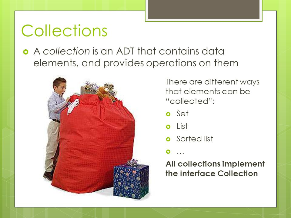 Collections  A collection is an ADT that contains data elements, and provides operations on them There are different ways that elements can be collected :  Set  List  Sorted list  … All collections implement the interface Collection