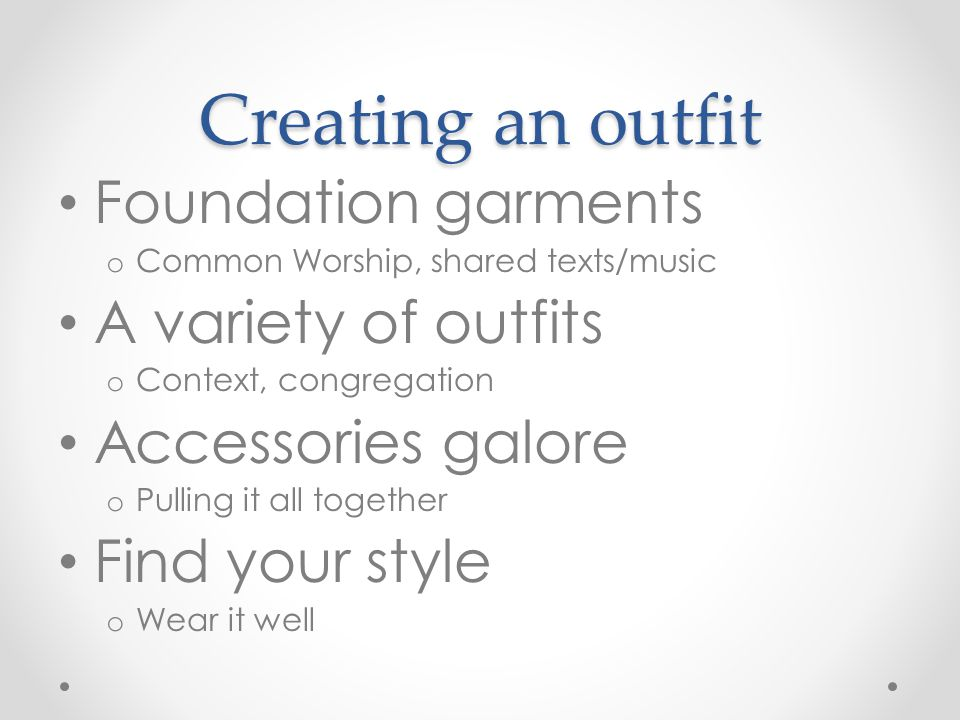 Creating an outfit Foundation garments o Common Worship, shared texts/music A variety of outfits o Context, congregation Accessories galore o Pulling it all together Find your style o Wear it well