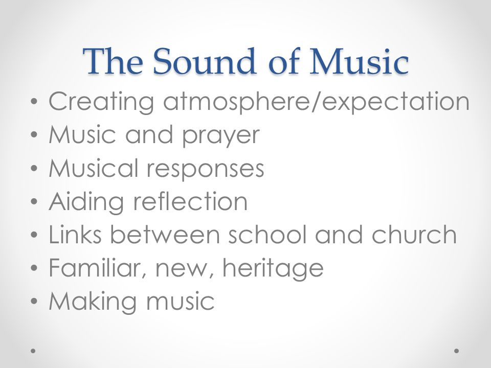 The Sound of Music Creating atmosphere/expectation Music and prayer Musical responses Aiding reflection Links between school and church Familiar, new, heritage Making music