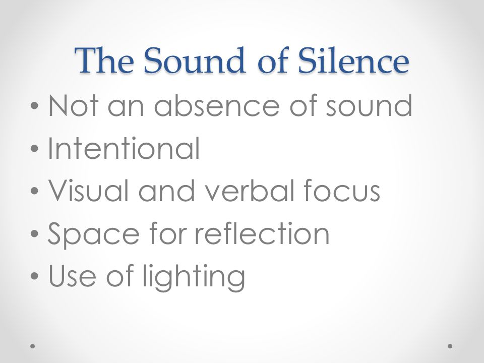 The Sound of Silence Not an absence of sound Intentional Visual and verbal focus Space for reflection Use of lighting